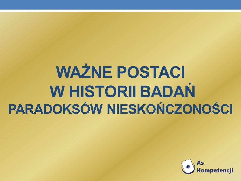 WAŻNE POSTACI W HISTORII BADAŃ PARADOKSÓW NIESKOŃCZONOŚCI