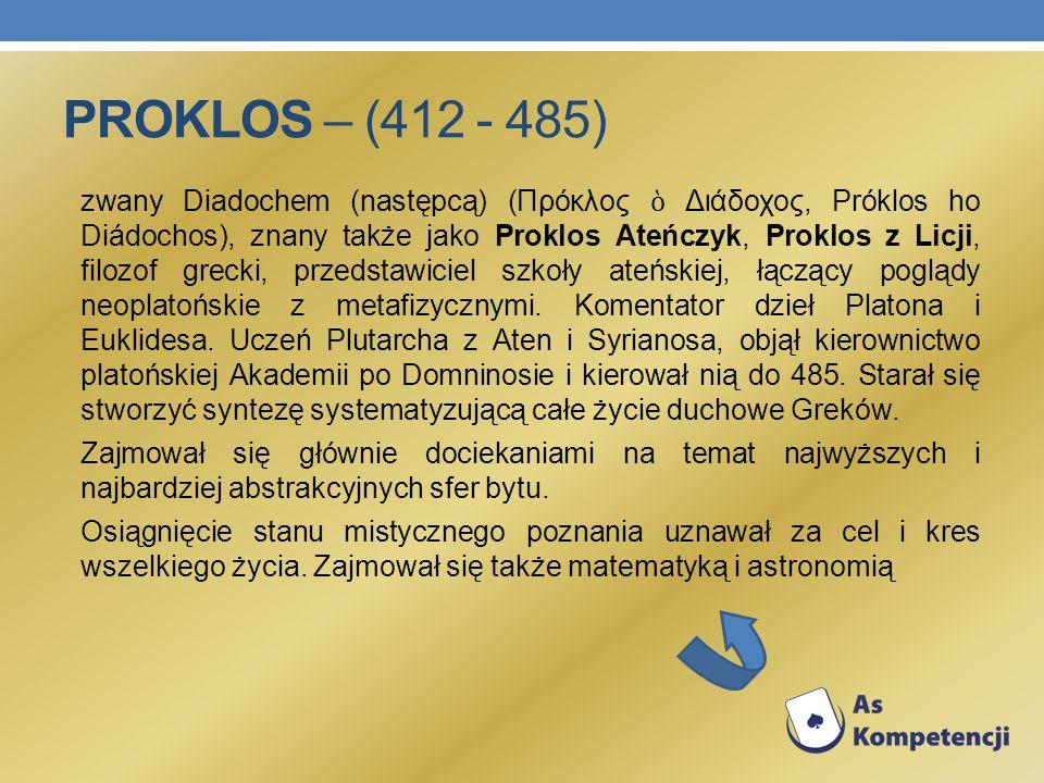 PROKLOS – (412 - 485) zwany Diadochem (następcą) (Πρόκλος Διάδοχος, Próklos ho Diádochos), znany także jako Proklos Ateńczyk, Proklos z Licji, filozof