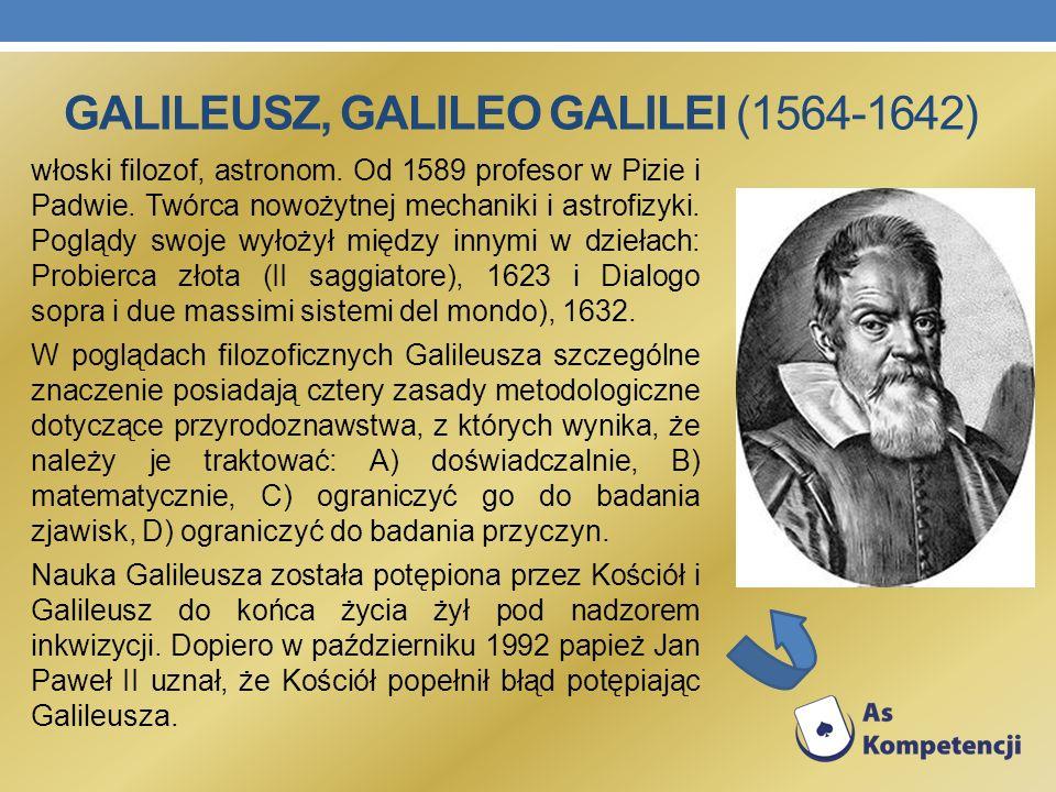 GALILEUSZ, GALILEO GALILEI (1564-1642) włoski filozof, astronom. Od 1589 profesor w Pizie i Padwie. Twórca nowożytnej mechaniki i astrofizyki. Poglądy
