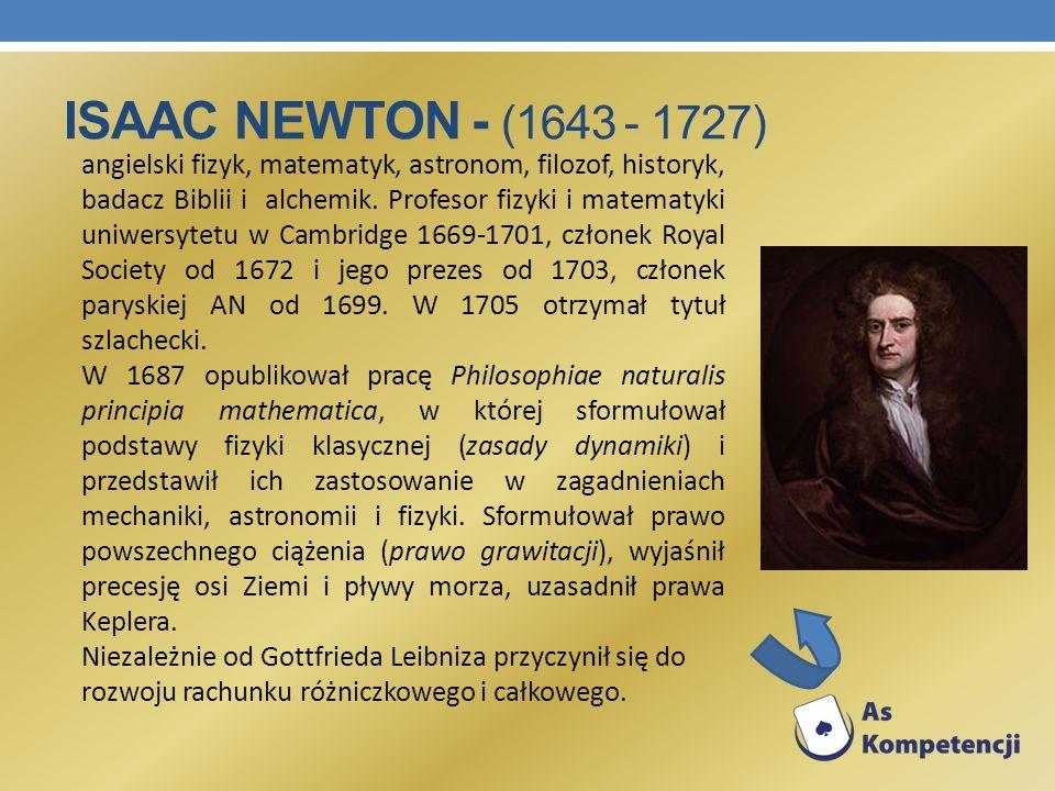 ISAAC NEWTON - (1643 - 1727) angielski fizyk, matematyk, astronom, filozof, historyk, badacz Biblii i alchemik. Profesor fizyki i matematyki uniwersyt