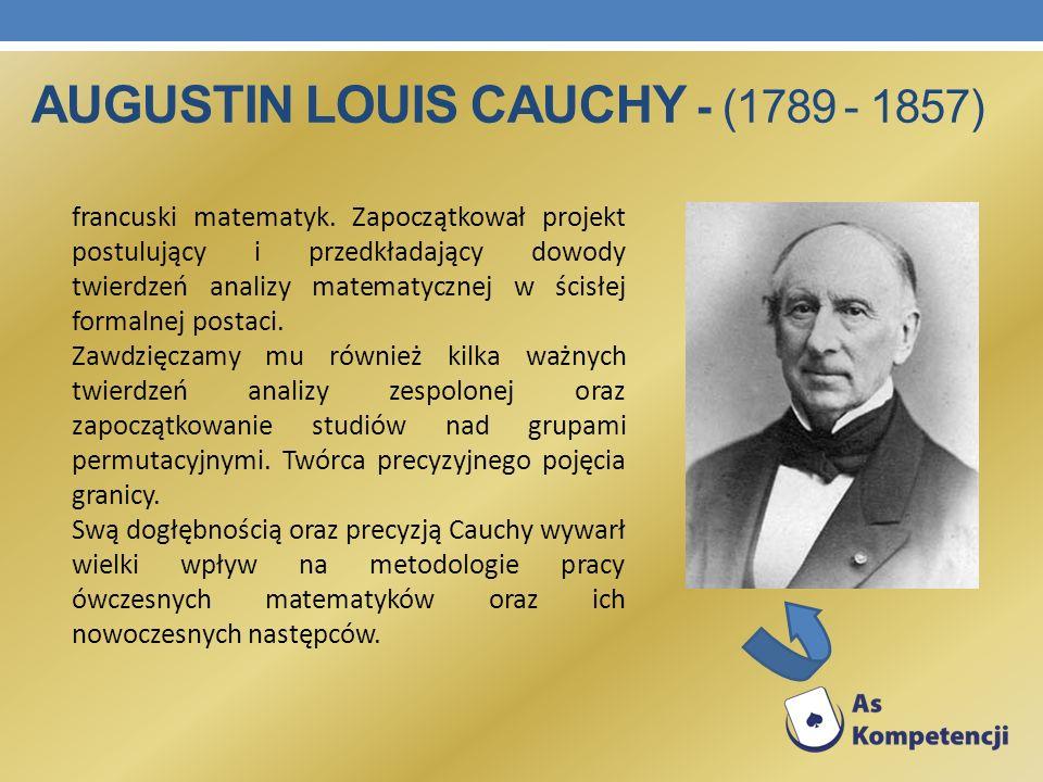 AUGUSTIN LOUIS CAUCHY - (1789 - 1857) francuski matematyk. Zapoczątkował projekt postulujący i przedkładający dowody twierdzeń analizy matematycznej w