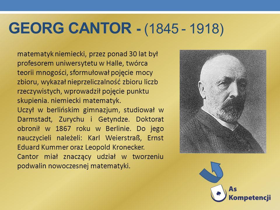 GEORG CANTOR - (1845 - 1918) matematyk niemiecki, przez ponad 30 lat był profesorem uniwersytetu w Halle, twórca teorii mnogości, sformułował pojęcie