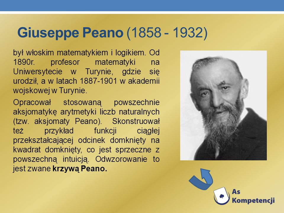 Giuseppe Peano (1858 - 1932) był włoskim matematykiem i logikiem. Od 1890r. profesor matematyki na Uniwersytecie w Turynie, gdzie się urodził, a w lat