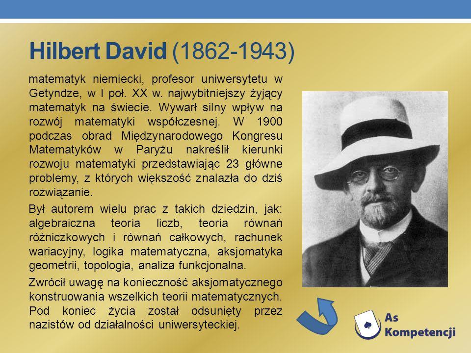 Hilbert David (1862-1943) matematyk niemiecki, profesor uniwersytetu w Getyndze, w I poł. XX w. najwybitniejszy żyjący matematyk na świecie. Wywarł si