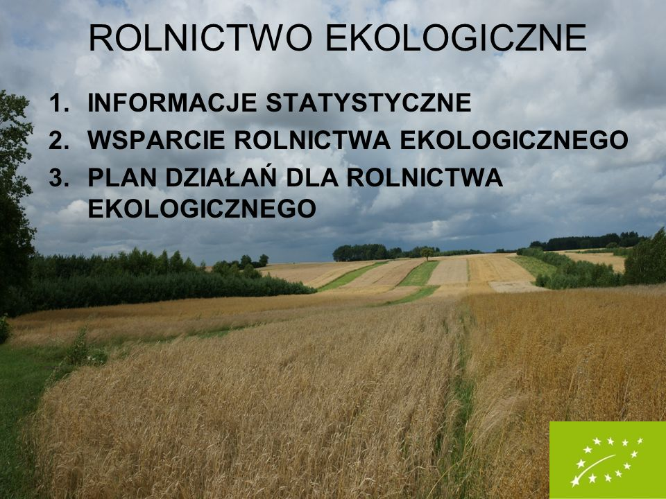 1.INFORMACJE STATYSTYCZNE 2.WSPARCIE ROLNICTWA EKOLOGICZNEGO 3.PLAN DZIAŁAŃ DLA ROLNICTWA EKOLOGICZNEGO ROLNICTWO EKOLOGICZNE