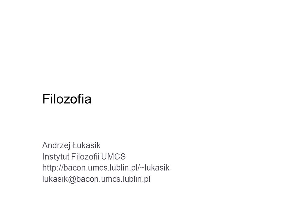 Filozofia Andrzej Łukasik Instytut Filozofii UMCS http://bacon.umcs.lublin.pl/~lukasik lukasik@bacon.umcs.lublin.pl