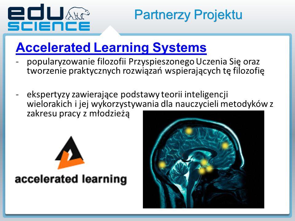 Partnerzy Projektu Accelerated Learning Systems -popularyzowanie filozofii Przyspieszonego Uczenia Się oraz tworzenie praktycznych rozwiązań wspierających tę filozofię -ekspertyzy zawierające podstawy teorii inteligencji wielorakich i jej wykorzystywania dla nauczycieli metodyków z zakresu pracy z młodzieżą
