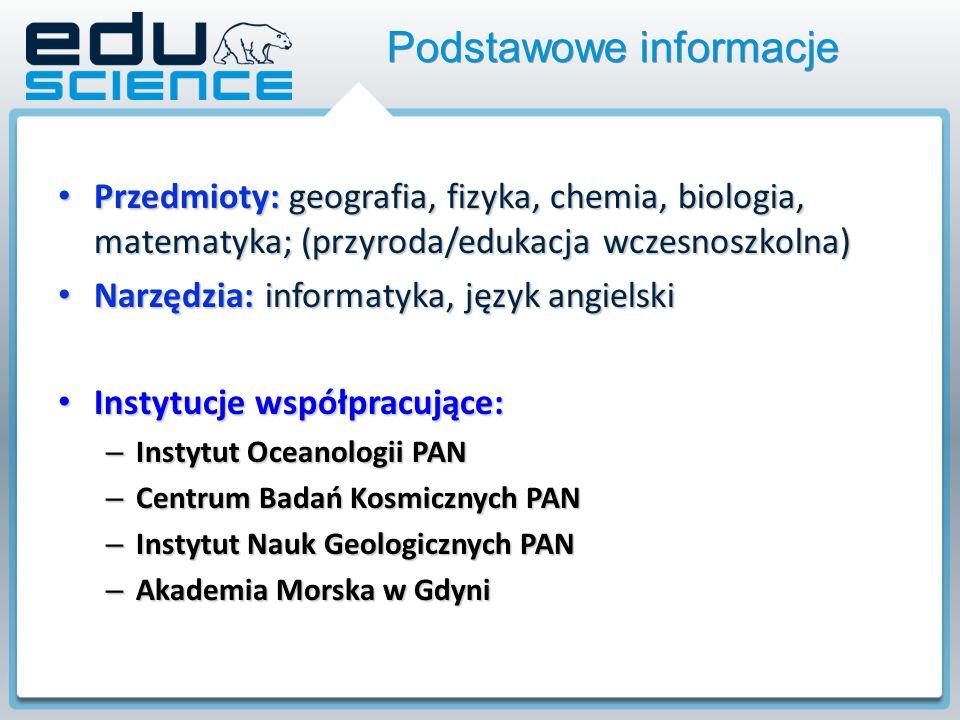 Przedmioty: geografia, fizyka, chemia, biologia, matematyka; (przyroda/edukacja wczesnoszkolna) Przedmioty: geografia, fizyka, chemia, biologia, matematyka; (przyroda/edukacja wczesnoszkolna) Narzędzia: informatyka, język angielski Narzędzia: informatyka, język angielski Instytucje współpracujące: Instytucje współpracujące: – Instytut Oceanologii PAN – Centrum Badań Kosmicznych PAN – Instytut Nauk Geologicznych PAN – Akademia Morska w Gdyni Podstawowe informacje