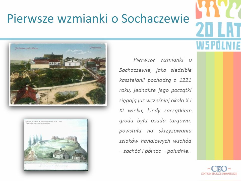 Pierwsze wzmianki o Sochaczewie, jako siedzibie kasztelanii pochodzą z 1221 roku, jednakże jego początki sięgają już wcześniej około X i XI wieku, kie