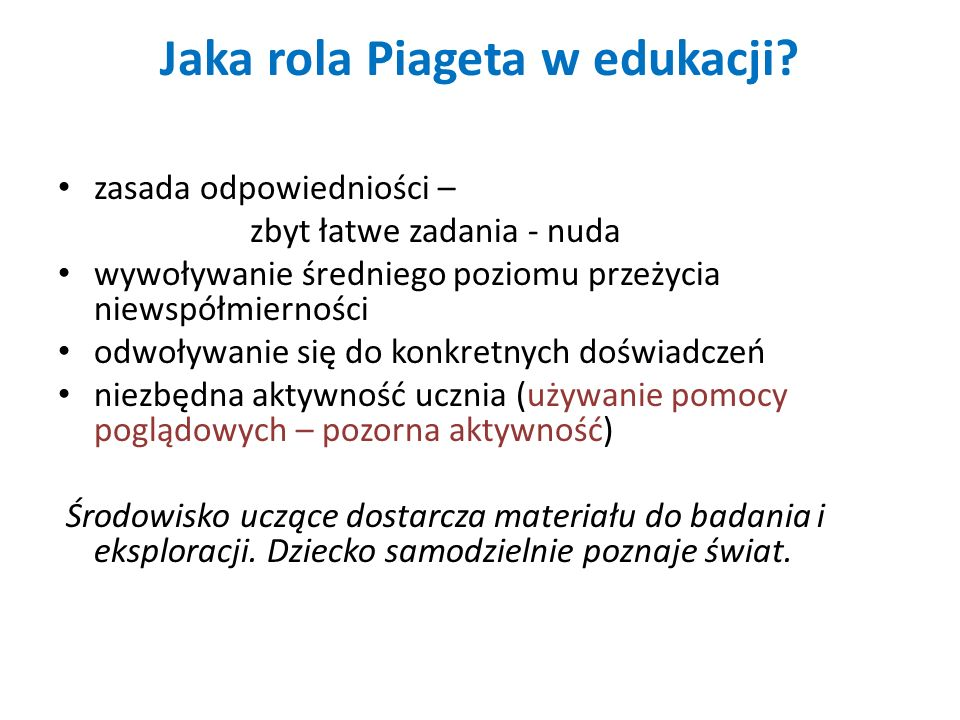 Jaka rola Piageta w edukacji? zasada odpowiedniości – zbyt łatwe zadania - nuda wywoływanie średniego poziomu przeżycia niewspółmierności odwoływanie