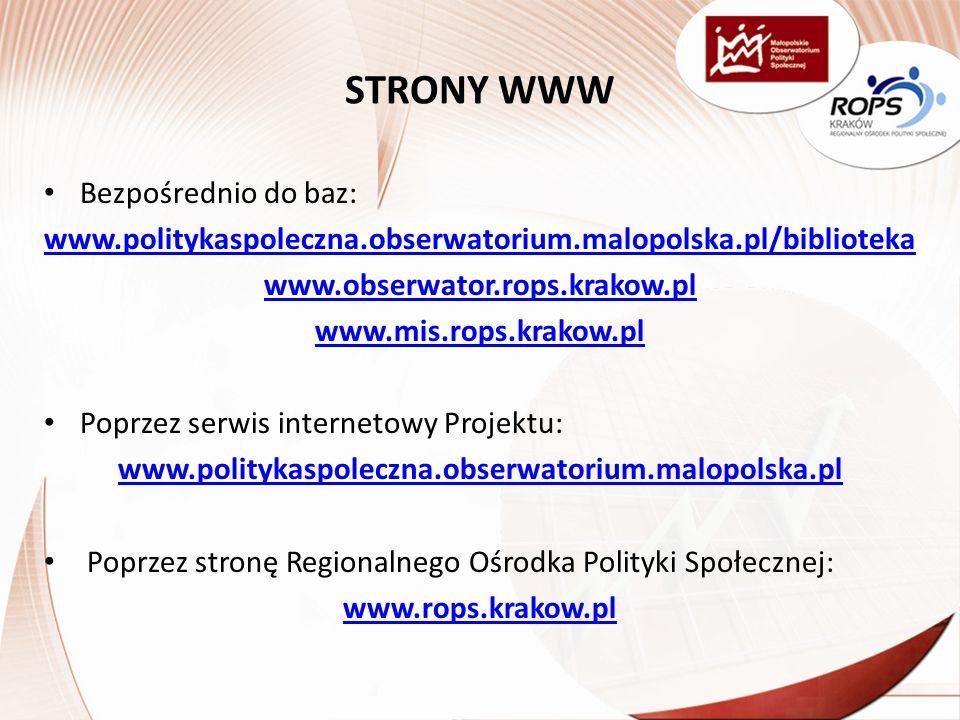 STRONY WWW Bezpośrednio do baz: www.politykaspoleczna.obserwatorium.malopolska.pl/biblioteka www.obserwator.rops.krakow.pl www.mis.rops.krakow.pl Poprzez serwis internetowy Projektu: www.politykaspoleczna.obserwatorium.malopolska.pl Poprzez stronę Regionalnego Ośrodka Polityki Społecznej: www.rops.krakow.pl