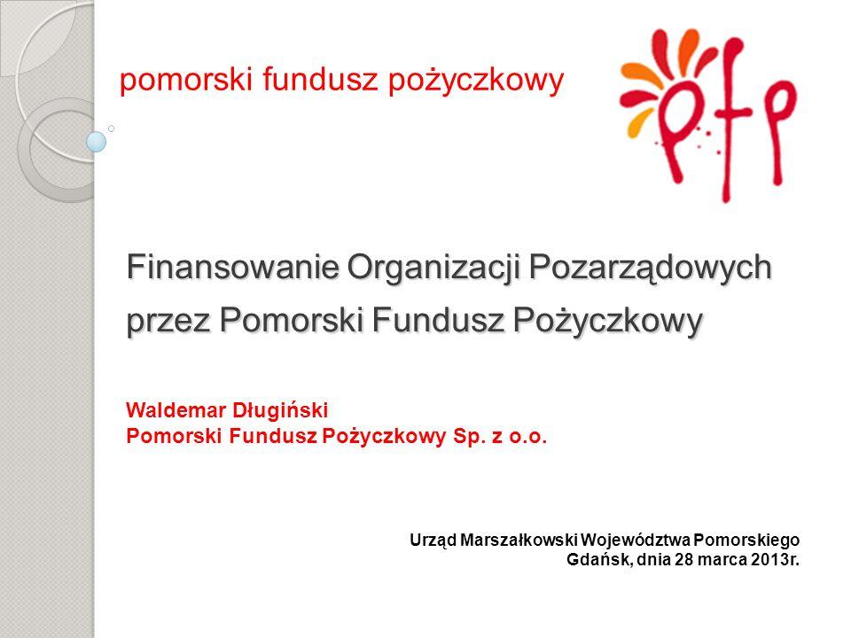 Finansowanie Organizacji Pozarządowych przez Pomorski Fundusz Pożyczkowy Finansowanie Organizacji Pozarządowych przez Pomorski Fundusz Pożyczkowy pomorski fundusz pożyczkowy Waldemar Długiński Pomorski Fundusz Pożyczkowy Sp.