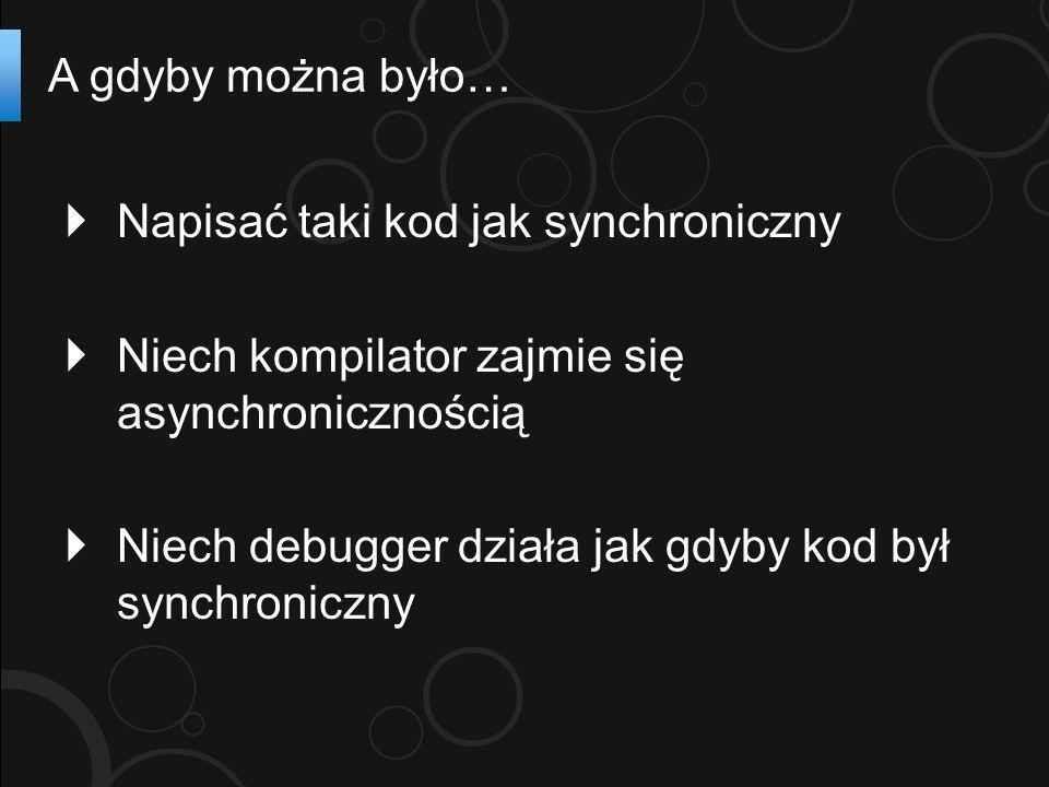 Napisać taki kod jak synchroniczny Niech kompilator zajmie się asynchronicznością Niech debugger działa jak gdyby kod był synchroniczny A gdyby można było…