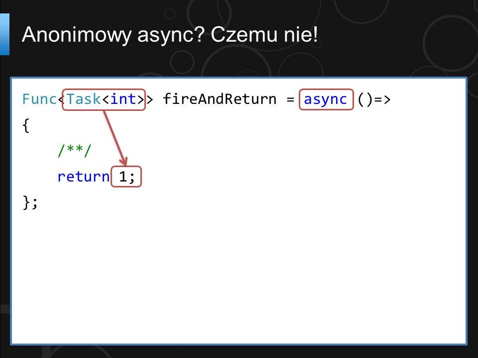 Func > fireAndReturn = async ()=> { /**/ return 1; }; Anonimowy async Czemu nie!