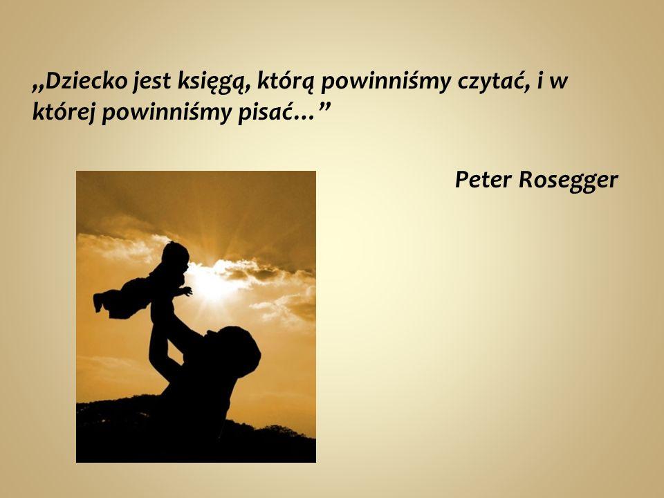 Dziecko jest księgą, którą powinniśmy czytać, i w której powinniśmy pisać… Peter Rosegger