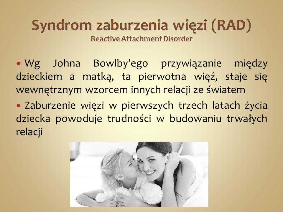 Syndrom zaburzenia więzi (RAD) Reactive Attachment Disorder Wg Johna Bowlbyego przywiązanie między dzieckiem a matką, ta pierwotna więź, staje się wewnętrznym wzorcem innych relacji ze światem Zaburzenie więzi w pierwszych trzech latach życia dziecka powoduje trudności w budowaniu trwałych relacji