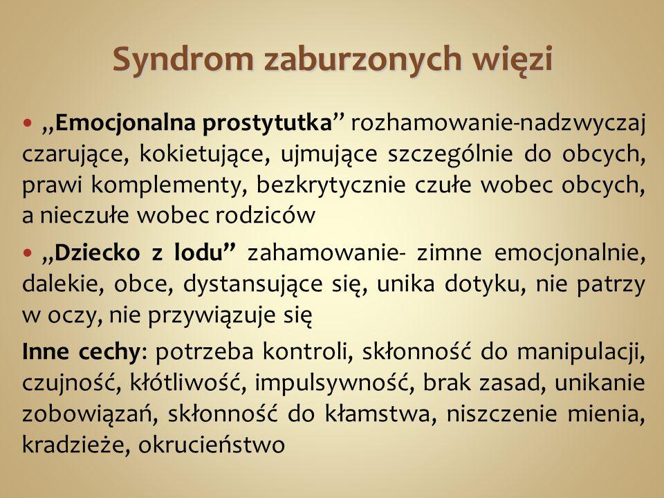 Syndrom zaburzonych więzi Emocjonalna prostytutka rozhamowanie-nadzwyczaj czarujące, kokietujące, ujmujące szczególnie do obcych, prawi komplementy, bezkrytycznie czułe wobec obcych, a nieczułe wobec rodziców,,Dziecko z lodu zahamowanie- zimne emocjonalnie, dalekie, obce, dystansujące się, unika dotyku, nie patrzy w oczy, nie przywiązuje się Inne cechy: potrzeba kontroli, skłonność do manipulacji, czujność, kłótliwość, impulsywność, brak zasad, unikanie zobowiązań, skłonność do kłamstwa, niszczenie mienia, kradzieże, okrucieństwo