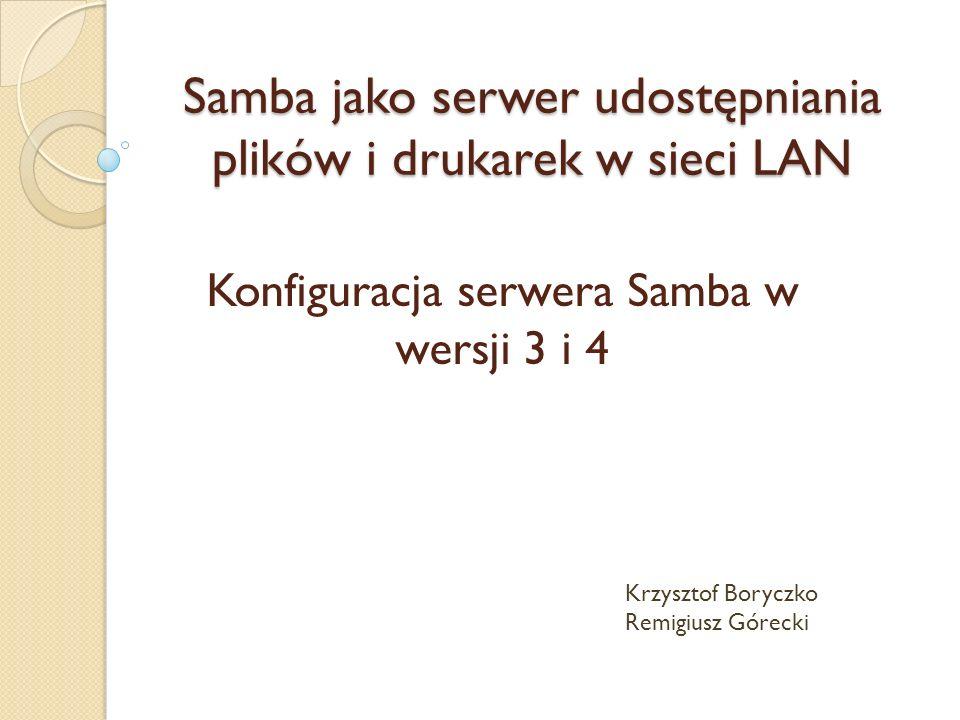 Konfiguracja serwera Samba w wersji 3 i 4 Samba jako serwer udostępniania plików i drukarek w sieci LAN Krzysztof Boryczko Remigiusz Górecki