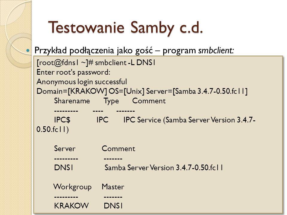 Testowanie Samby c.d. Przykład podłączenia jako gość – program smbclient: [root@fdns1 ~]# smbclient -L DNS1 Enter root's password: Anonymous login suc