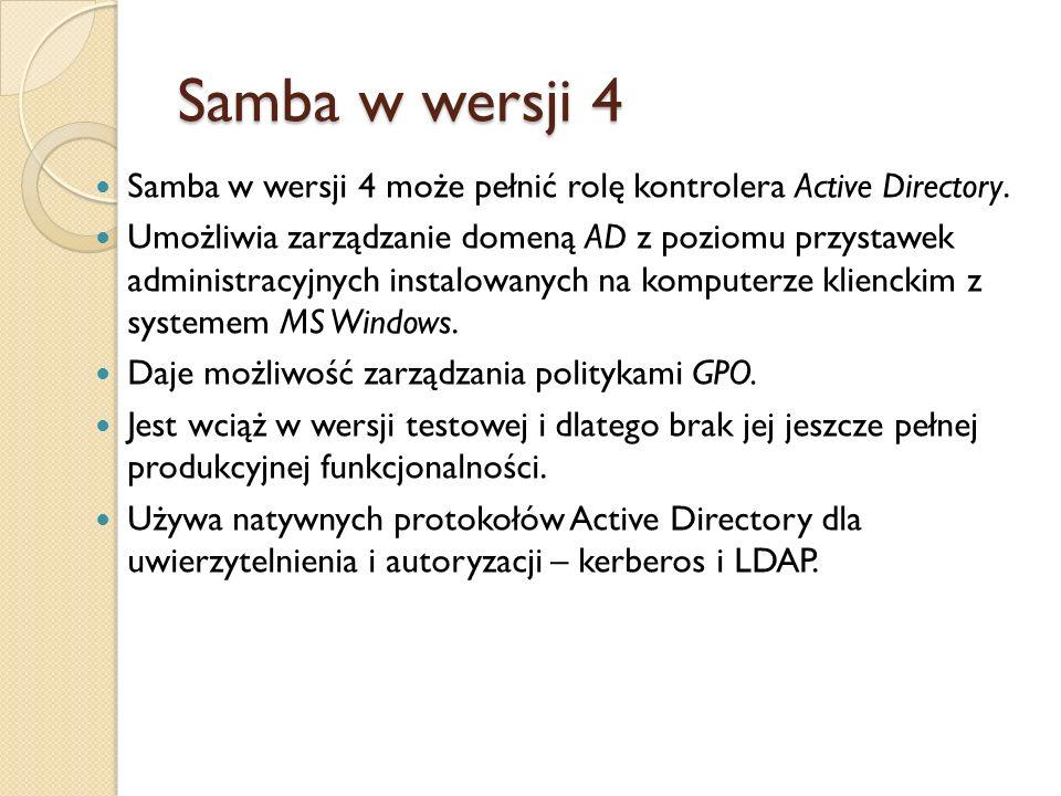 Samba w wersji 4 Samba w wersji 4 może pełnić rolę kontrolera Active Directory. Umożliwia zarządzanie domeną AD z poziomu przystawek administracyjnych