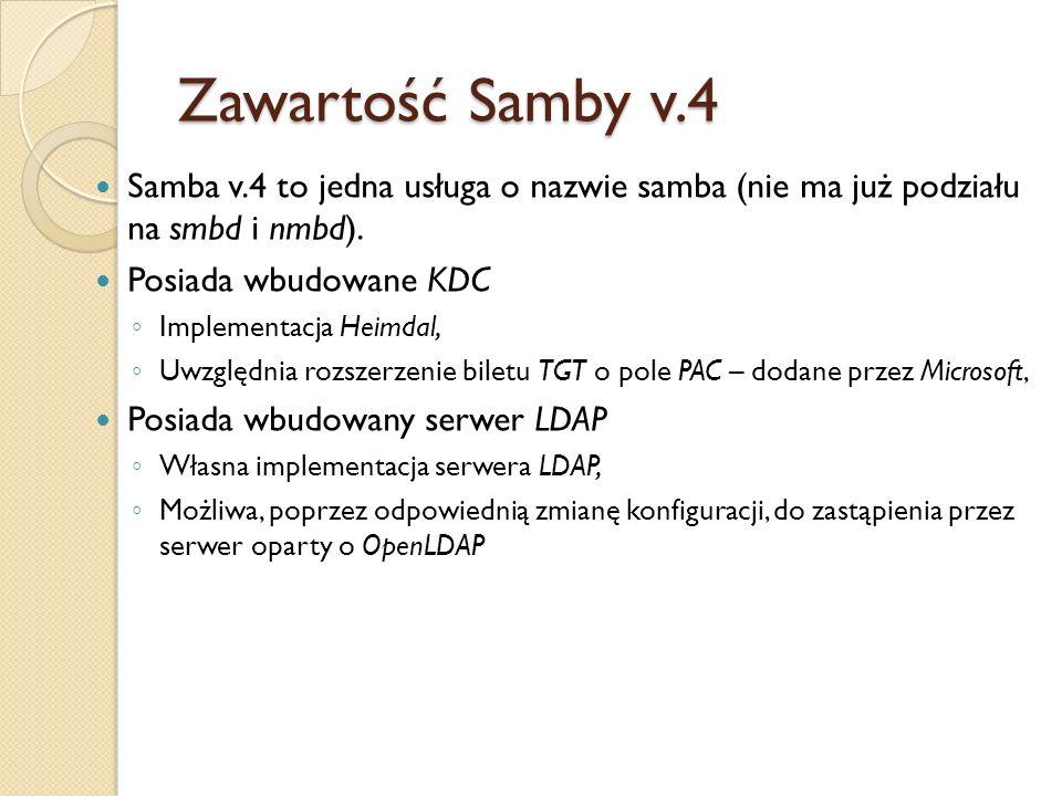 Zawartość Samby v.4 Samba v.4 to jedna usługa o nazwie samba (nie ma już podziału na smbd i nmbd). Posiada wbudowane KDC Implementacja Heimdal, Uwzglę