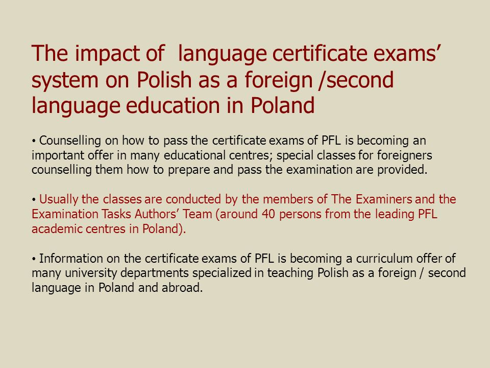 The impact of language certificate exams system on Polish as a foreign /second language education in Poland Counselling on how to pass the certificate exams of PFL is becoming an important offer in many educational centres; special classes for foreigners counselling them how to prepare and pass the examination are provided.