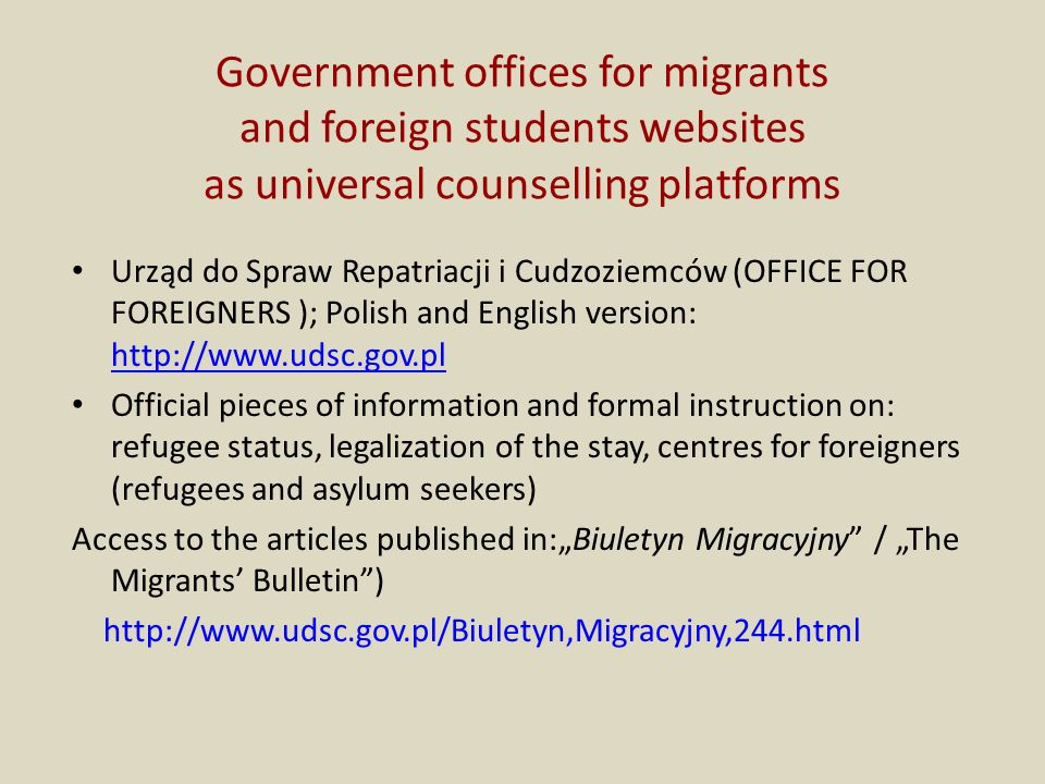 Government offices for migrants and foreign students websites as universal counselling platforms Urząd do Spraw Repatriacji i Cudzoziemców (OFFICE FOR FOREIGNERS ); Polish and English version: http://www.udsc.gov.pl http://www.udsc.gov.pl Official pieces of information and formal instruction on: refugee status, legalization of the stay, centres for foreigners (refugees and asylum seekers) Access to the articles published in:Biuletyn Migracyjny / The Migrants Bulletin) http://www.udsc.gov.pl/Biuletyn,Migracyjny,244.html