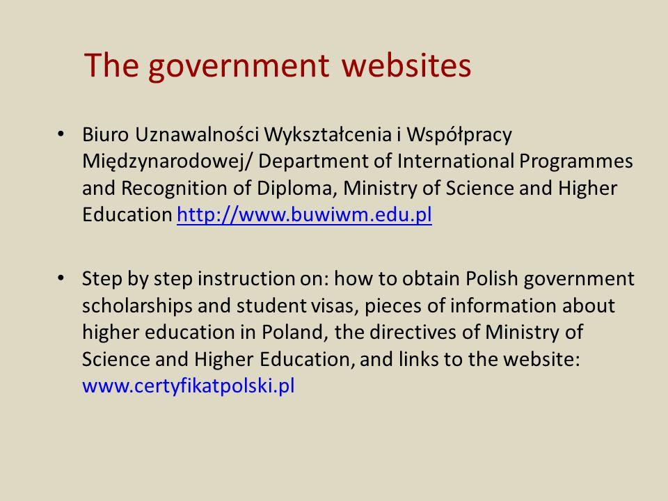 The government websites Biuro Uznawalności Wykształcenia i Współpracy Międzynarodowej/ Department of International Programmes and Recognition of Diploma, Ministry of Science and Higher Education http://www.buwiwm.edu.plhttp://www.buwiwm.edu.pl Step by step instruction on: how to obtain Polish government scholarships and student visas, pieces of information about higher education in Poland, the directives of Ministry of Science and Higher Education, and links to the website: www.certyfikatpolski.pl