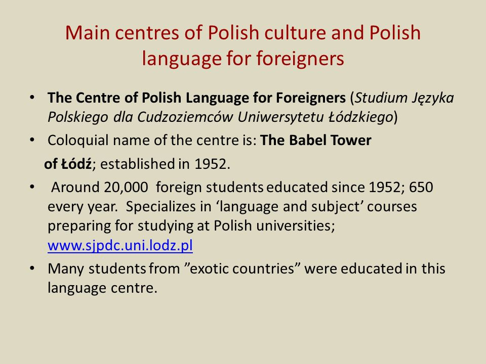 Main centres of Polish culture and Polish language for foreigners The Centre of Polish Language for Foreigners (Studium Języka Polskiego dla Cudzoziemców Uniwersytetu Łódzkiego) Coloquial name of the centre is: The Babel Tower of Łódź; established in 1952.