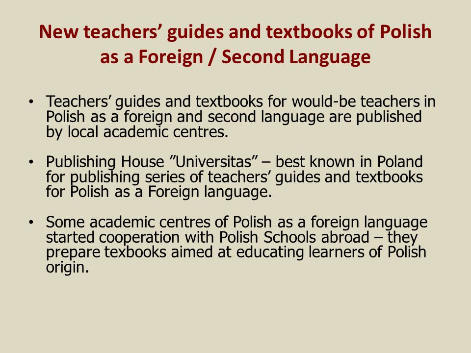 New teachers guides and textbooks of Polish as a Foreign / Second Language Teachers guides and textbooks for would-be teachers in Polish as a foreign and second language are published by local academic centres.