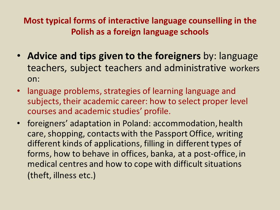Most typical forms of interactive language counselling in the Polish as a foreign language schools Advice and tips given to the foreigners by: language teachers, subject teachers and administrative workers on: language problems, strategies of learning language and subjects, their academic career: how to select proper level courses and academic studies profile.