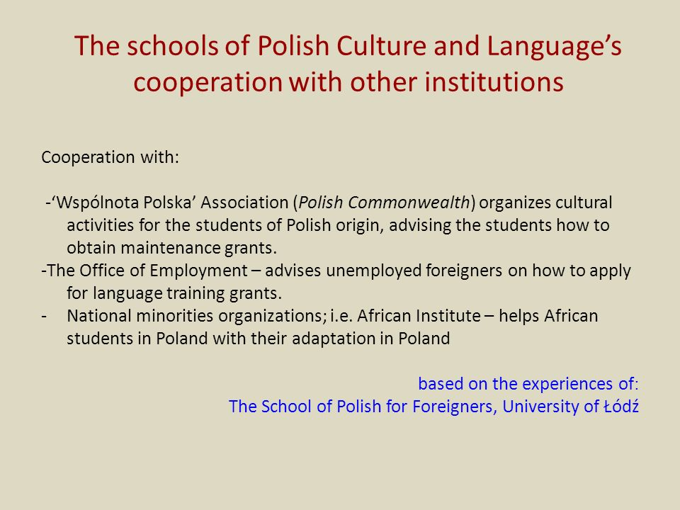 The schools of Polish Culture and Languages cooperation with other institutions Cooperation with: -Wspólnota Polska Association (Polish Commonwealth) organizes cultural activities for the students of Polish origin, advising the students how to obtain maintenance grants.