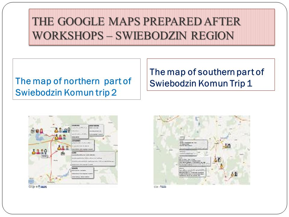 THE GOOGLE MAPS PREPARED AFTER WORKSHOPS – SWIEBODZIN REGION The map of northern part of Swiebodzin Komun trip 2 The map of southern part of Swiebodzi
