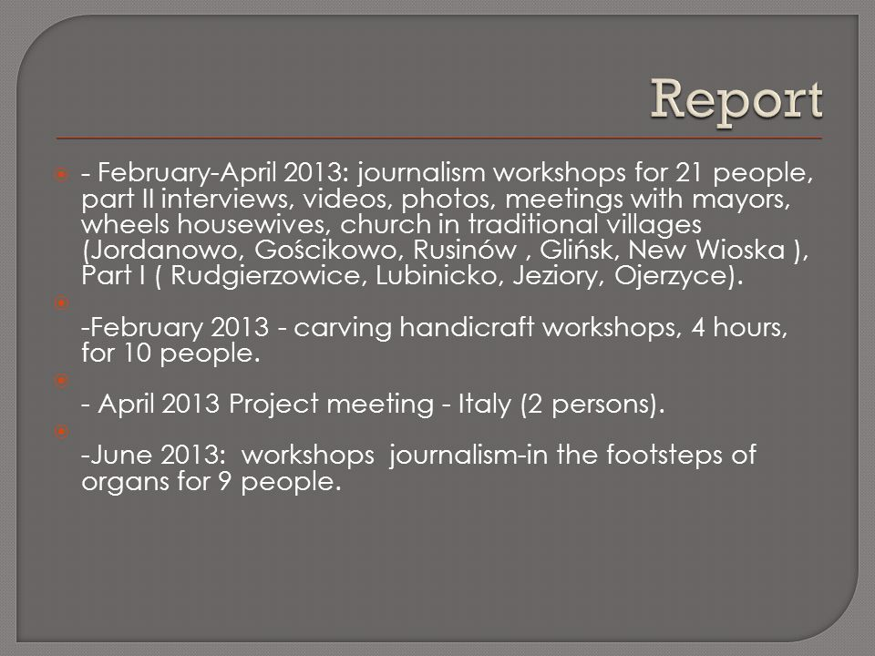 - February-April 2013: journalism workshops for 21 people, part II interviews, videos, photos, meetings with mayors, wheels housewives, church in traditional villages (Jordanowo, Gościkowo, Rusinów, Glińsk, New Wioska ), Part I ( Rudgierzowice, Lubinicko, Jeziory, Ojerzyce).