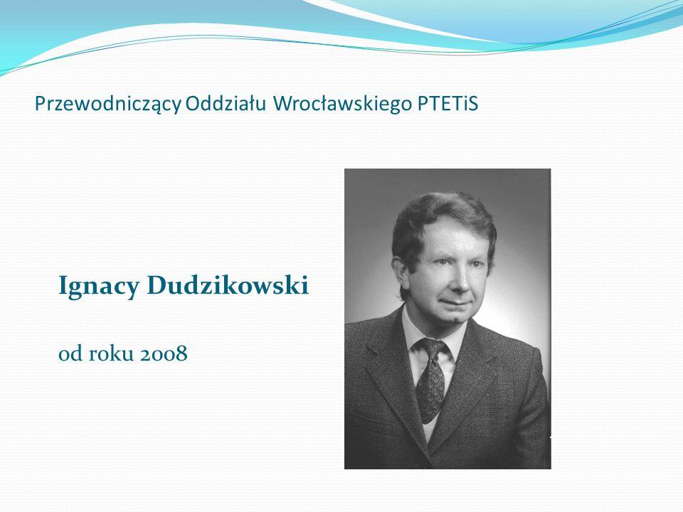 Przewodniczący Oddziału Wrocławskiego PTETiS Ignacy Dudzikowski od roku 2008