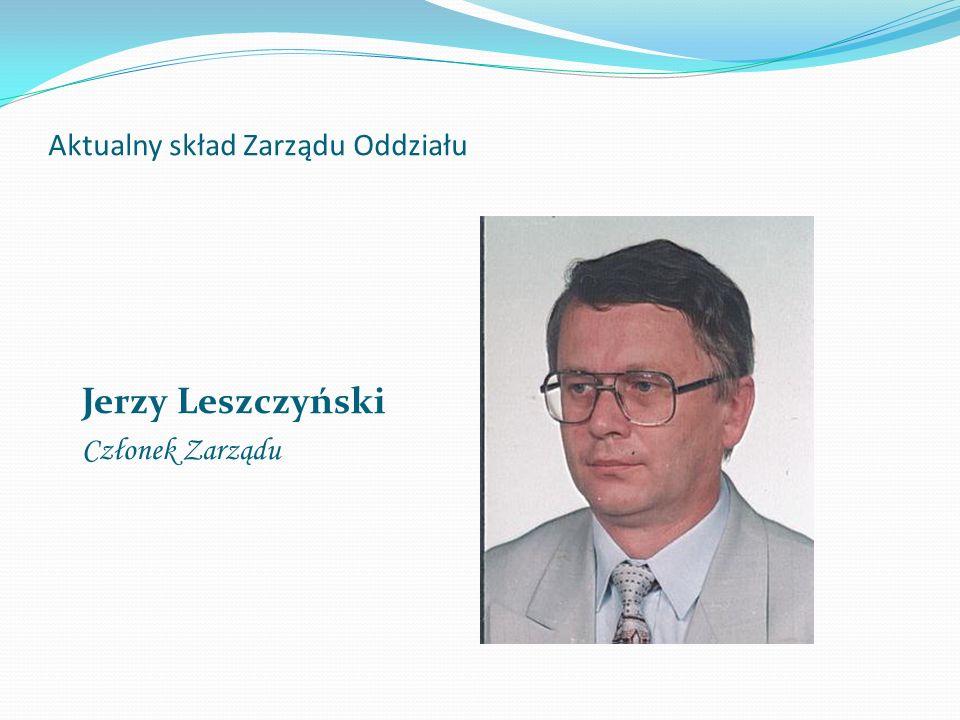 Aktualny skład Zarządu Oddziału Jerzy Leszczyński Członek Zarządu