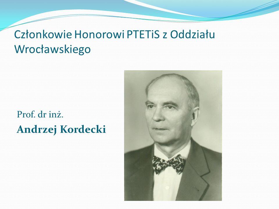 Członkowie Honorowi PTETiS z Oddziału Wrocławskiego Prof. dr inż. Andrzej Kordecki