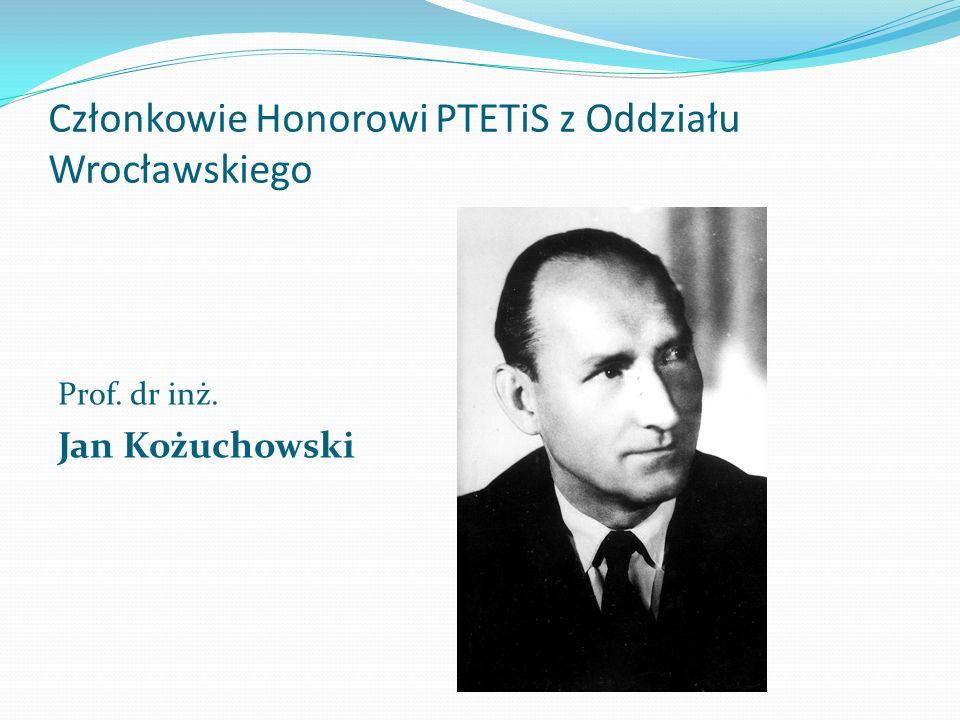 Członkowie Honorowi PTETiS z Oddziału Wrocławskiego Prof. dr inż. Jan Kożuchowski