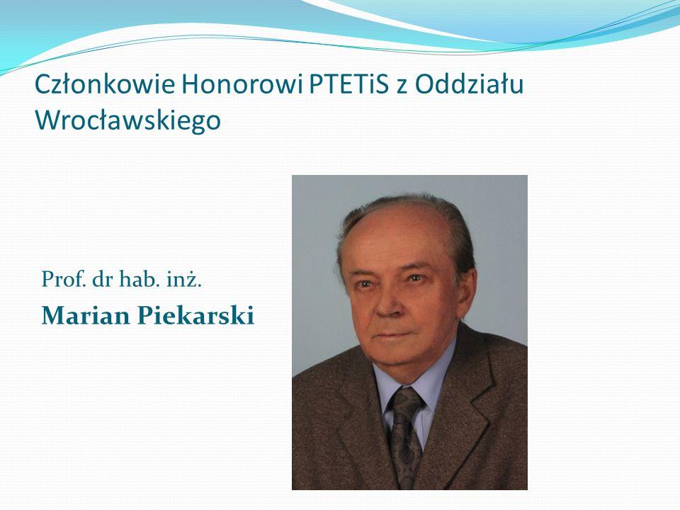 Członkowie Honorowi PTETiS z Oddziału Wrocławskiego Prof. dr hab. inż. Marian Piekarski