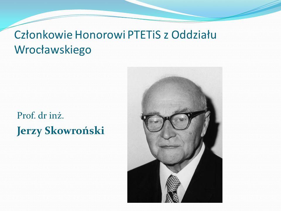 Członkowie Honorowi PTETiS z Oddziału Wrocławskiego Prof. dr inż. Jerzy Skowroński