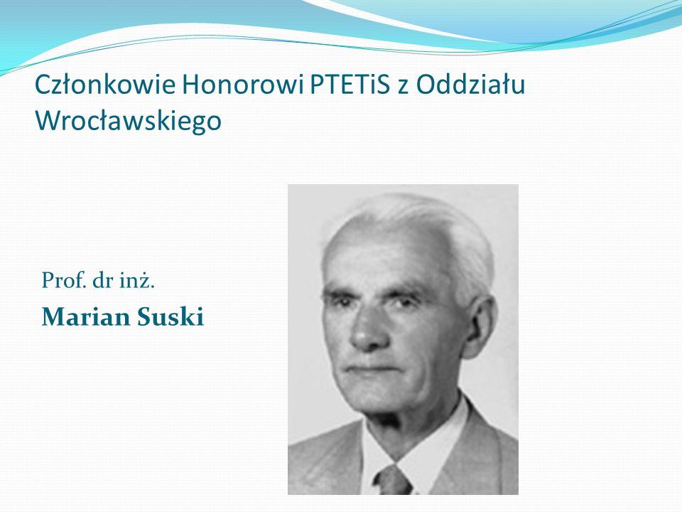Członkowie Honorowi PTETiS z Oddziału Wrocławskiego Prof. dr inż. Marian Suski