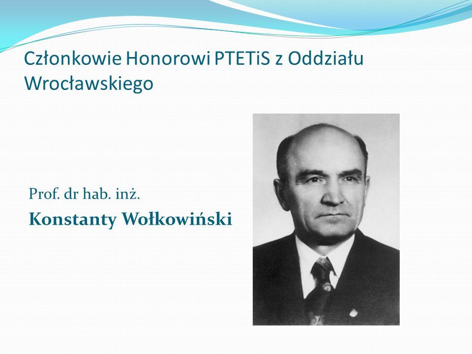 Członkowie Honorowi PTETiS z Oddziału Wrocławskiego Prof. dr hab. inż. Konstanty Wołkowiński