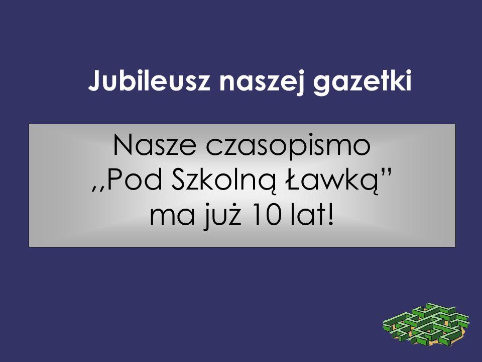 Jubileusz naszej gazetki Nasze czasopismo,,Pod Szkolną Ławką ma już 10 lat!