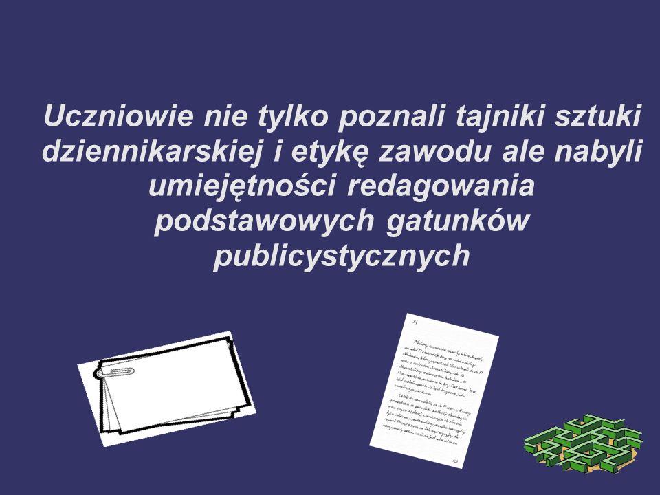 Uczniowie nie tylko poznali tajniki sztuki dziennikarskiej i etykę zawodu ale nabyli umiejętności redagowania podstawowych gatunków publicystycznych