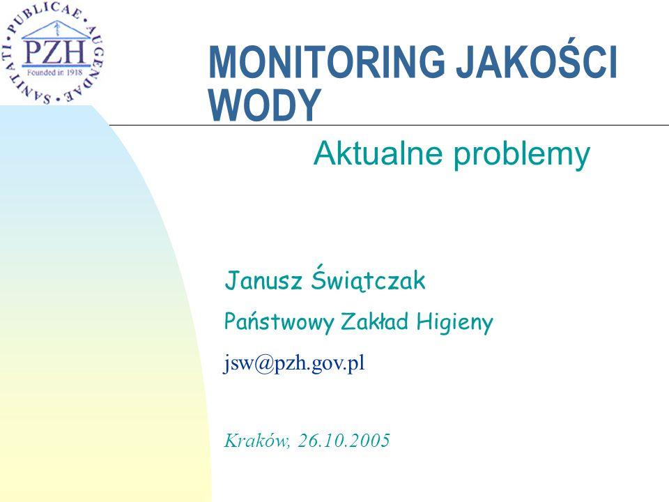MONITORING JAKOŚCI WODY Aktualne problemy Janusz Świątczak Państwowy Zakład Higieny jsw@pzh.gov.pl Kraków, 26.10.2005