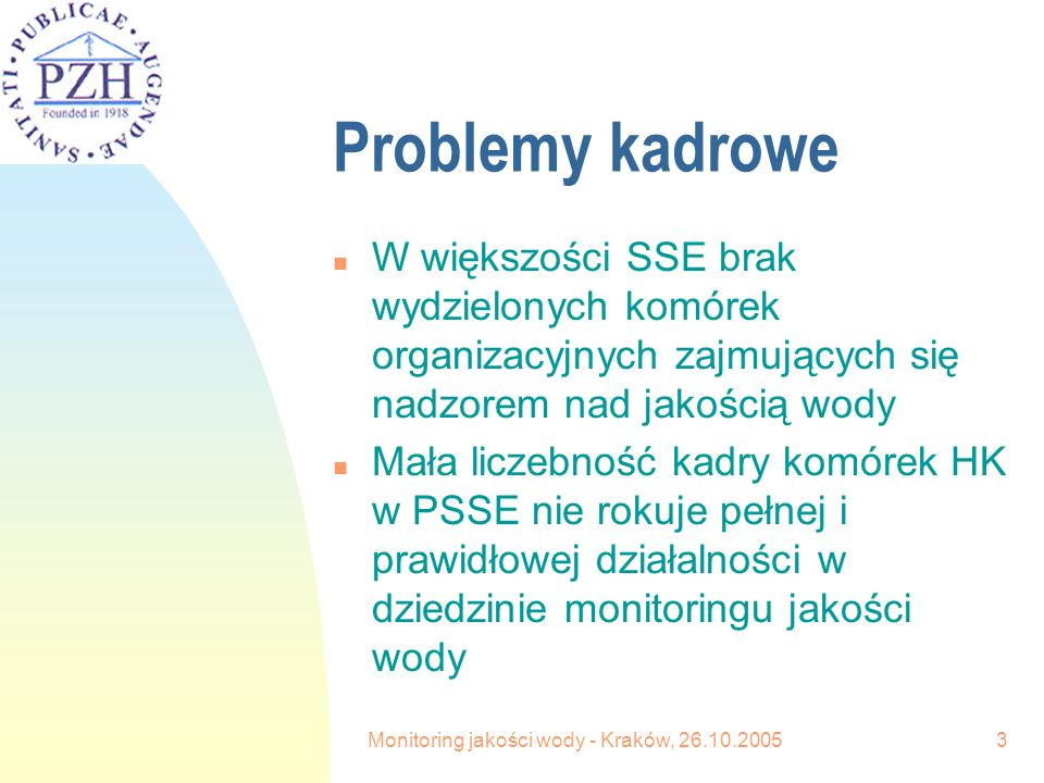 Monitoring jakości wody - Kraków, 26.10.20053 Problemy kadrowe n W większości SSE brak wydzielonych komórek organizacyjnych zajmujących się nadzorem nad jakością wody n Mała liczebność kadry komórek HK w PSSE nie rokuje pełnej i prawidłowej działalności w dziedzinie monitoringu jakości wody