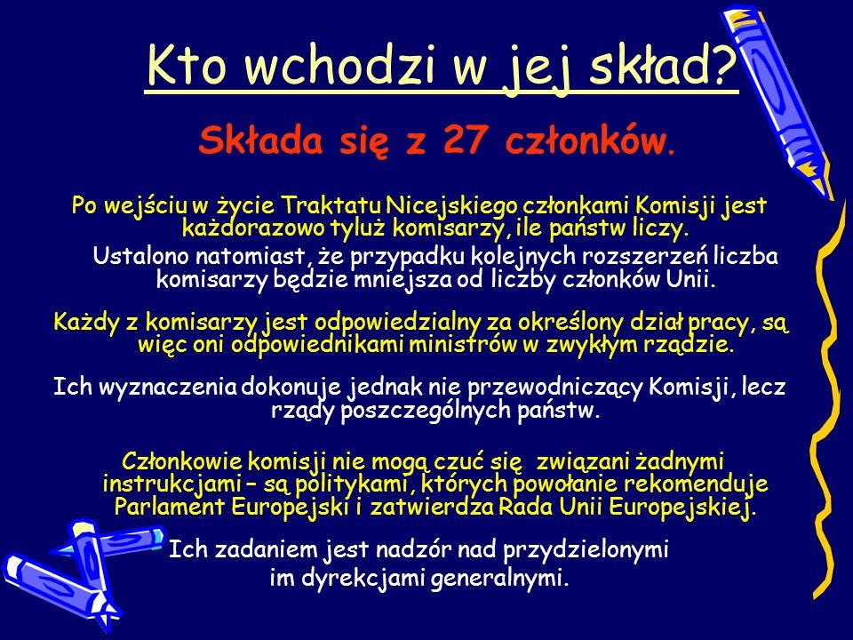 Kto wchodzi w jej skład? Składa się z 27 członków. Po wejściu w życie Traktatu Nicejskiego członkami Komisji jest każdorazowo tyluż komisarzy, ile pań