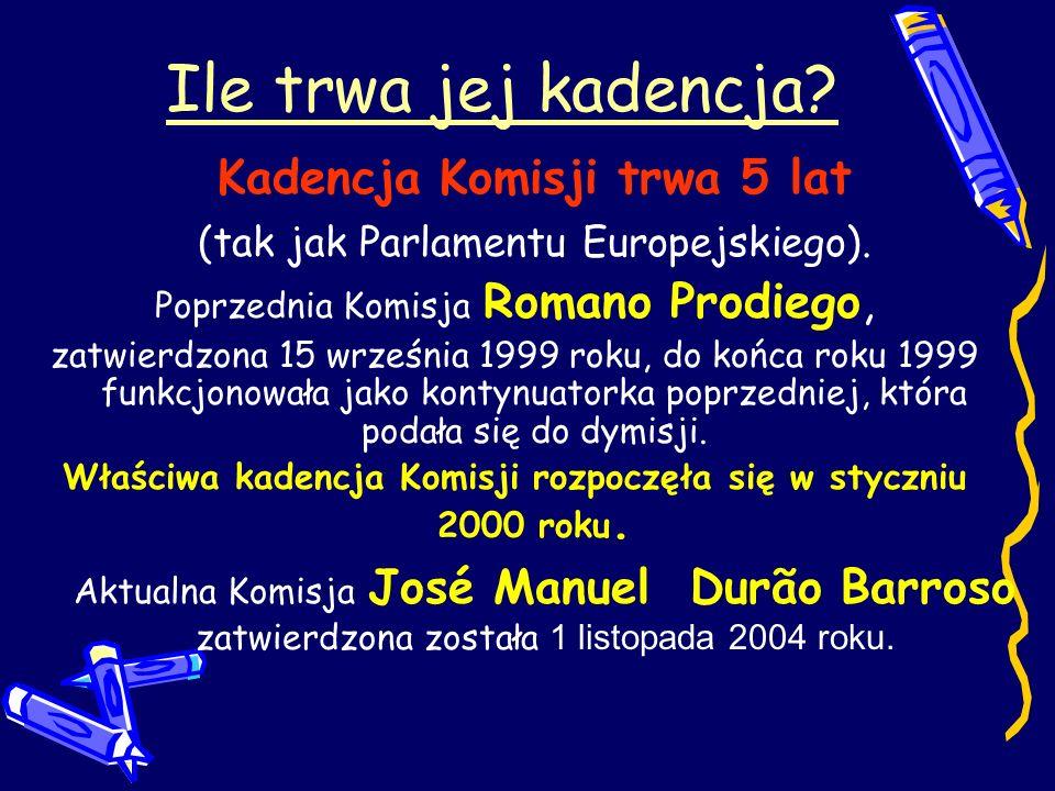 Ile trwa jej kadencja? Kadencja Komisji trwa 5 lat (tak jak Parlamentu Europejskiego). Poprzednia Komisja Romano Prodiego, zatwierdzona 15 września 19