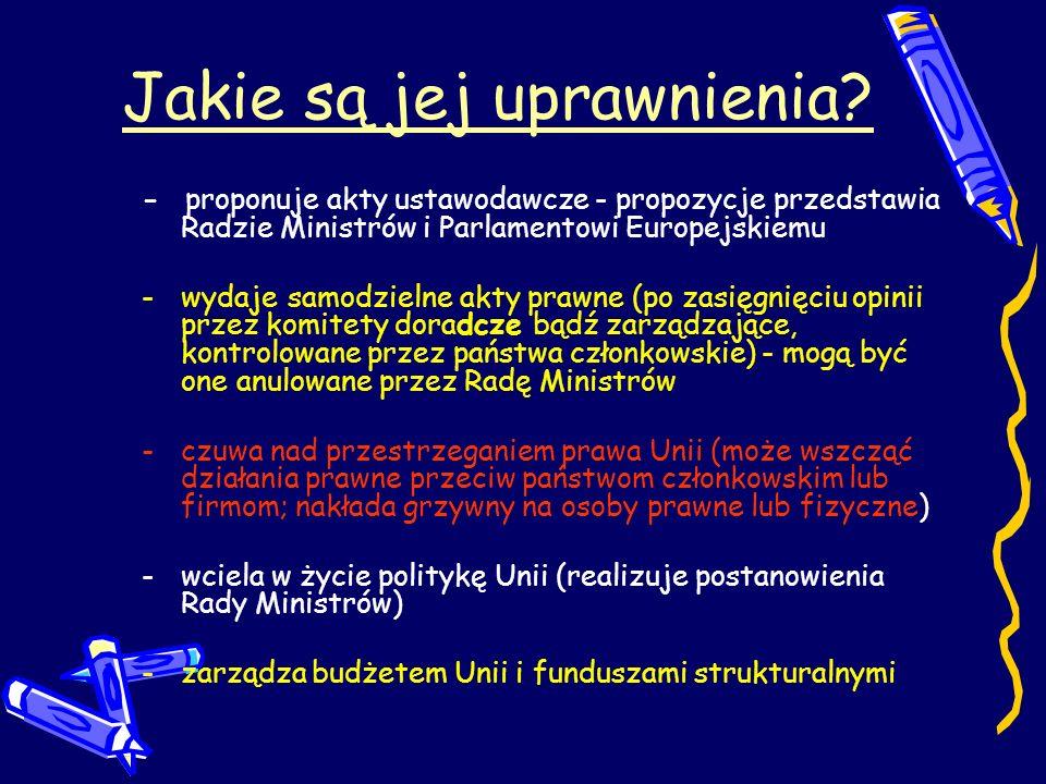 Jakie są jej uprawnienia? - proponuje akty ustawodawcze - propozycje przedstawia Radzie Ministrów i Parlamentowi Europejskiemu -wydaje samodzielne akt