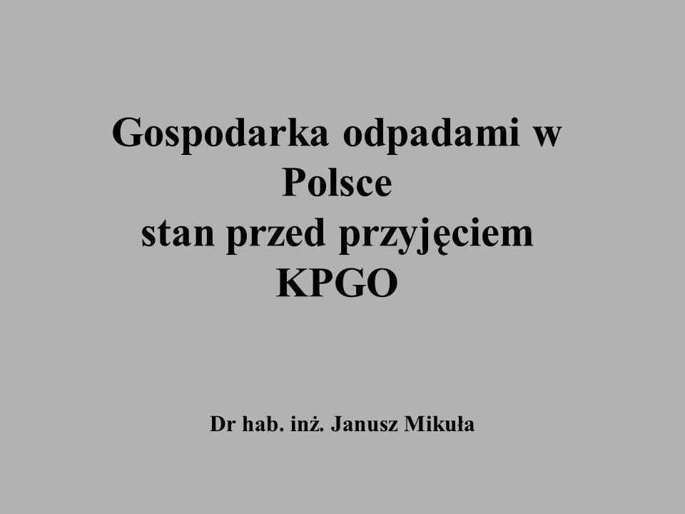 Gospodarka odpadami w Polsce stan przed przyjęciem KPGO Dr hab. inż. Janusz Mikuła